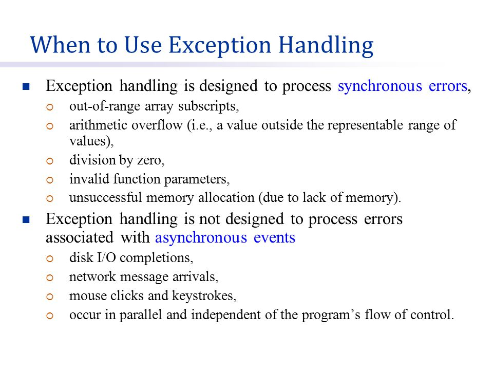 Exception handling is designed to process synchronous errors,  out-of-range array subscripts,  arithmetic overflow (i.e., a value outside the representable range of values),  division by zero,  invalid function parameters,  unsuccessful memory allocation (due to lack of memory).