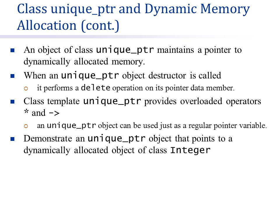 An object of class unique_ptr maintains a pointer to dynamically allocated memory.