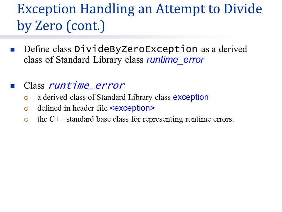 Define class DivideByZeroException as a derived class of Standard Library class runtime_error Class runtime_error  a derived class of Standard Library class exception  defined in header file  the C++ standard base class for representing runtime errors.