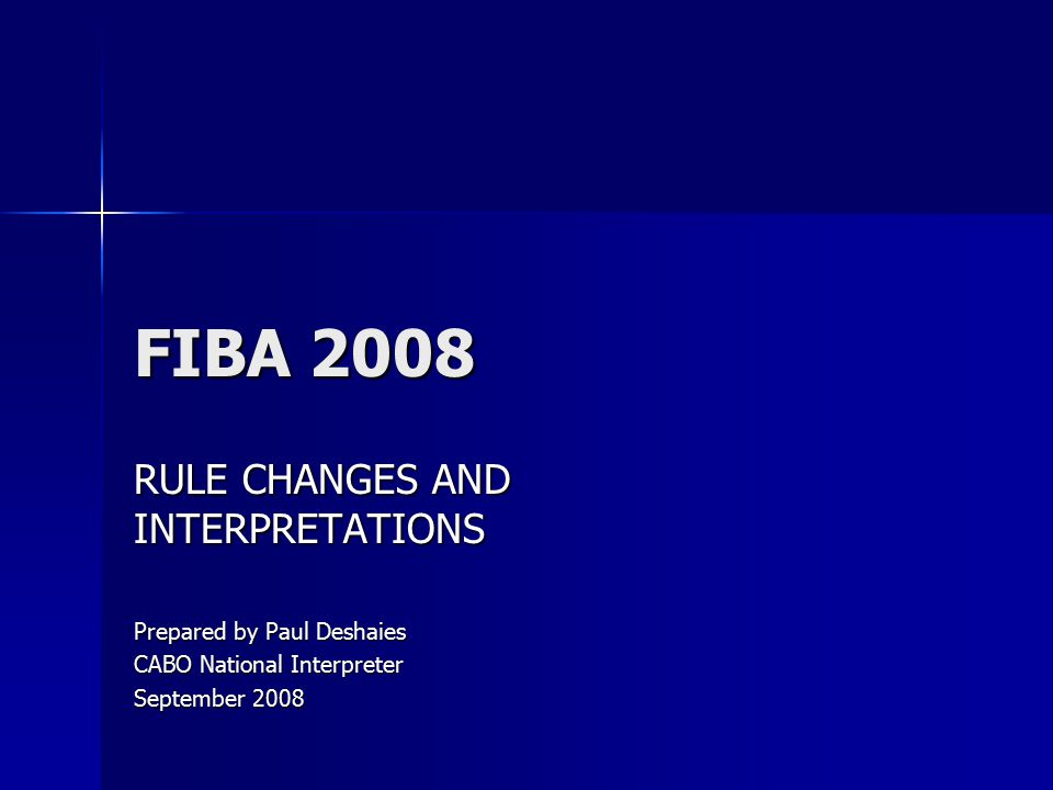 FIBA 2008 RULE CHANGES AND INTERPRETATIONS Prepared by Paul Deshaies CABO National Interpreter September 2008