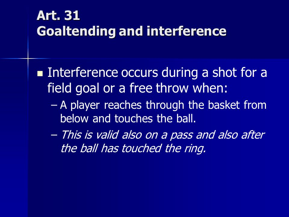 Art. 31 Goaltending and interference Interference occurs during a shot for a field goal or a free throw when: – –A player reaches through the basket f