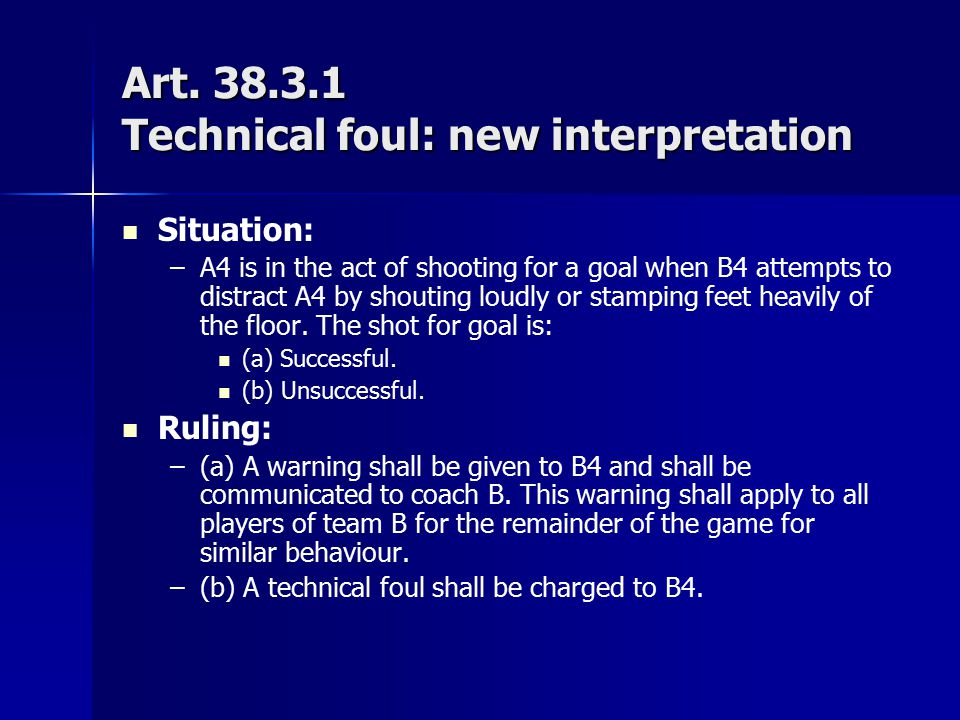 Art. 38.3.1 Technical foul: new interpretation Situation: – –A4 is in the act of shooting for a goal when B4 attempts to distract A4 by shouting loudl