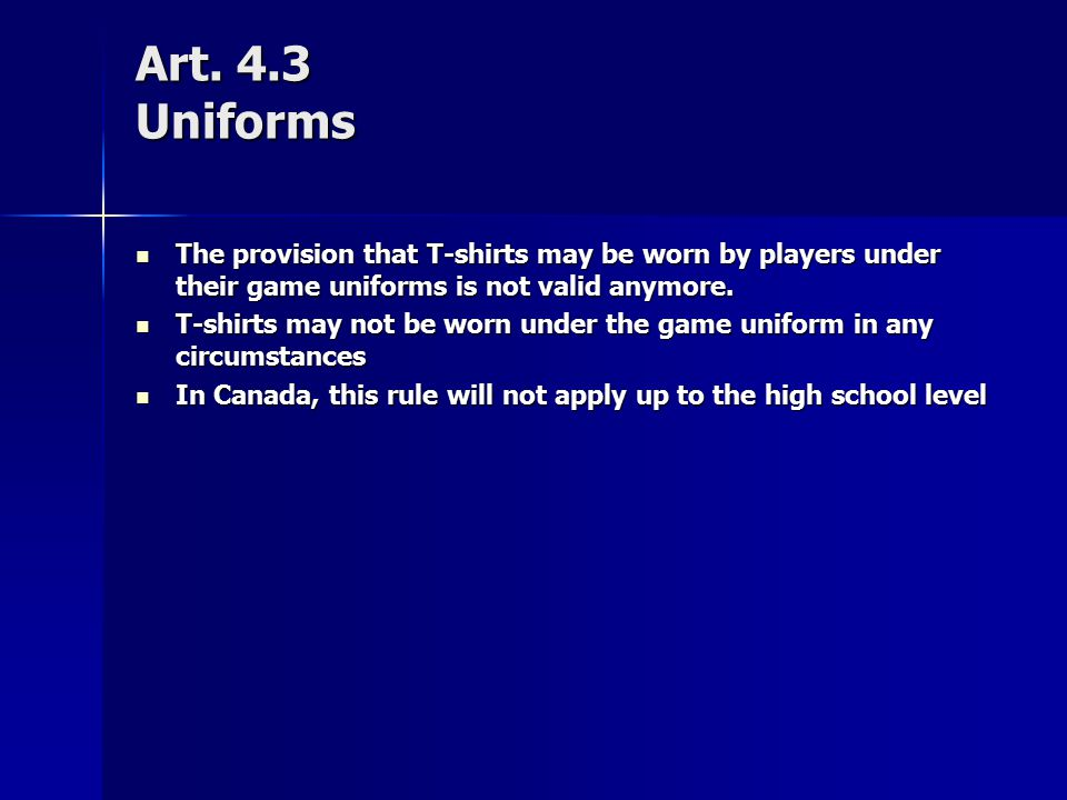 Art. 4.3 Uniforms The provision that T-shirts may be worn by players under their game uniforms is not valid anymore. The provision that T-shirts may b