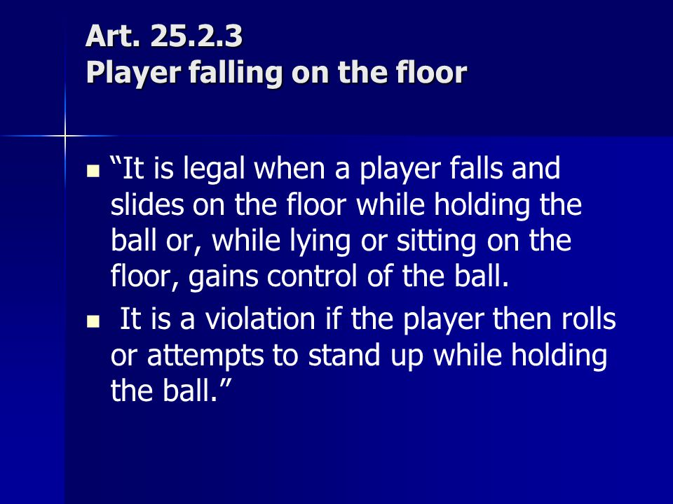 """Art. 25.2.3 Player falling on the floor """"It is legal when a player falls and slides on the floor while holding the ball or, while lying or sitting on"""