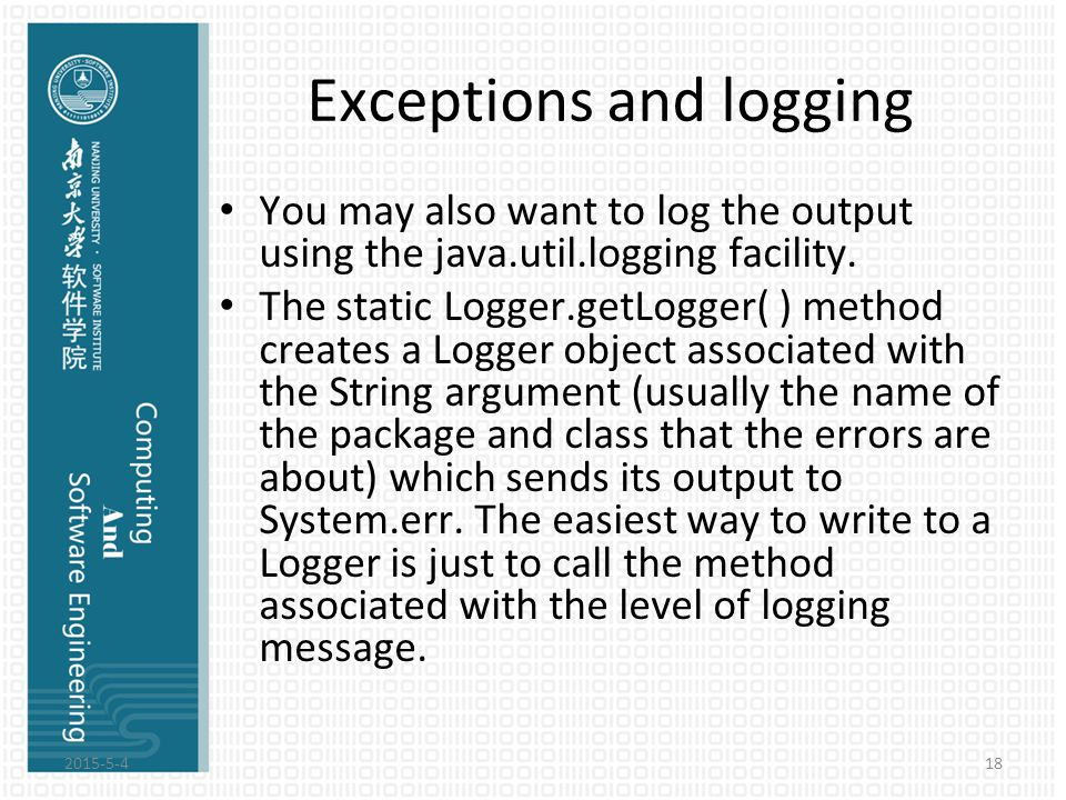 Exceptions and logging You may also want to log the output using the java.util.logging facility. The static Logger.getLogger( ) method creates a Logge