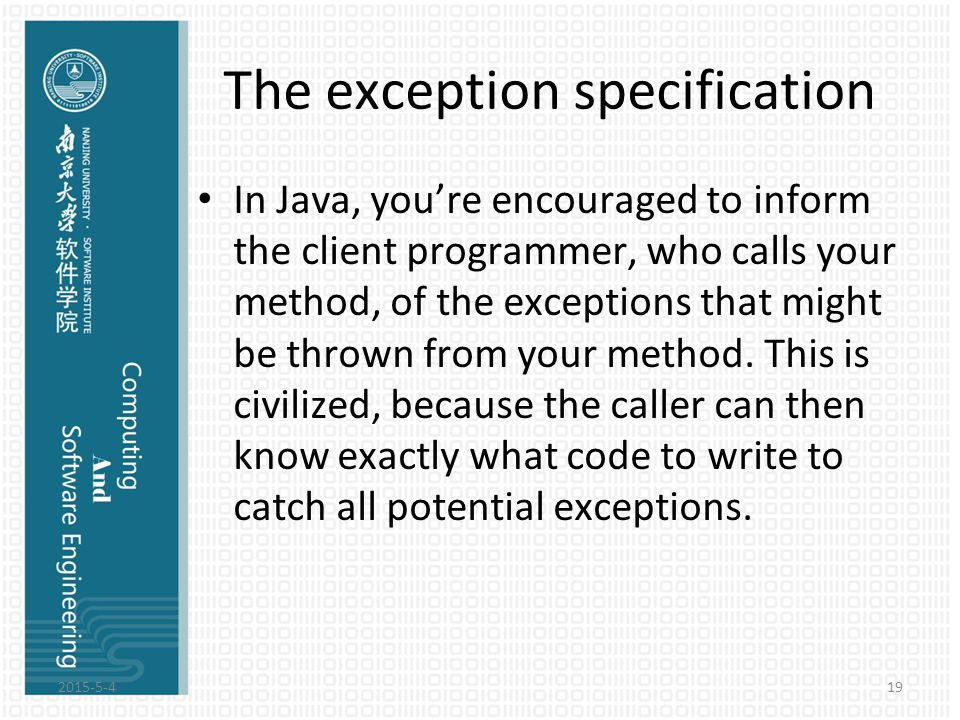 The exception specification In Java, you're encouraged to inform the client programmer, who calls your method, of the exceptions that might be thrown