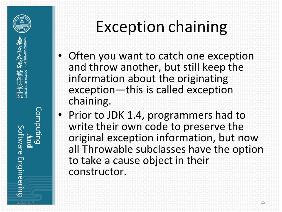 Exception chaining Often you want to catch one exception and throw another, but still keep the information about the originating exception—this is cal