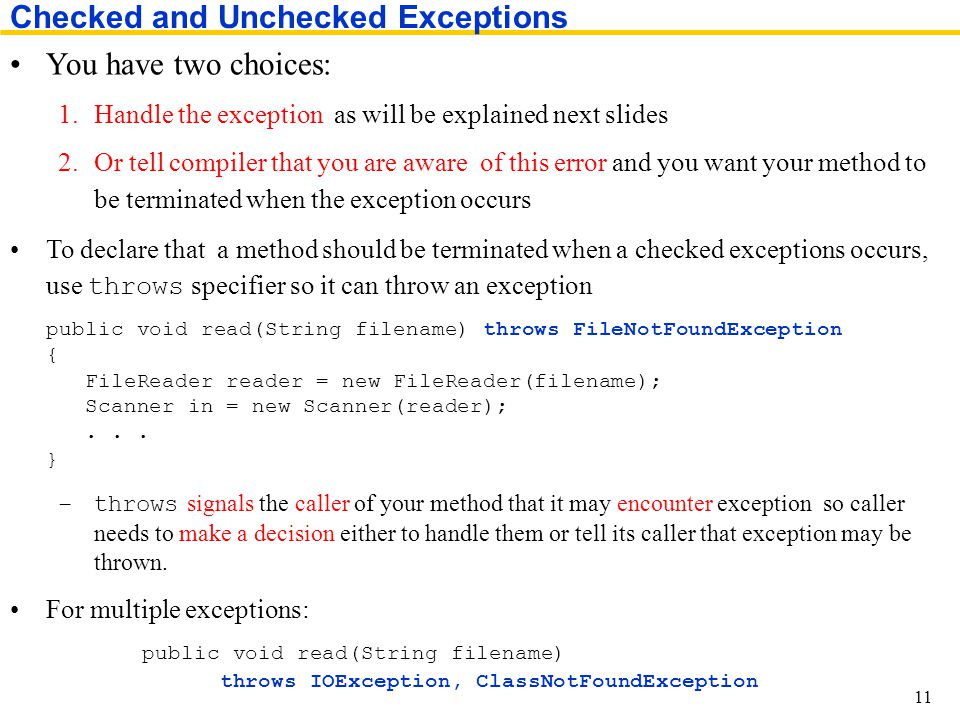 You have two choices: 1.Handle the exception as will be explained next slides 2.Or tell compiler that you are aware of this error and you want your method to be terminated when the exception occurs To declare that a method should be terminated when a checked exceptions occurs, use throws specifier so it can throw an exception public void read(String filename) throws FileNotFoundException { FileReader reader = new FileReader(filename); Scanner in = new Scanner(reader);...