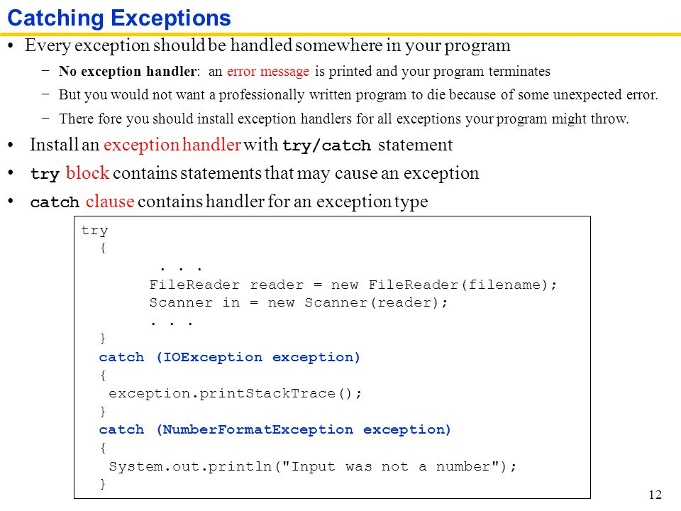 Every exception should be handled somewhere in your program −No exception handler: an error message is printed and your program terminates −But you would not want a professionally written program to die because of some unexpected error.