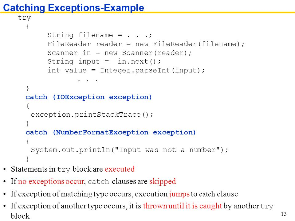Statements in try block are executed If no exceptions occur, catch clauses are skipped If exception of matching type occurs, execution jumps to catch clause If exception of another type occurs, it is thrown until it is caught by another try block Catching Exceptions-Example 13 try { String filename =...; FileReader reader = new FileReader(filename); Scanner in = new Scanner(reader); String input = in.next(); int value = Integer.parseInt(input);...