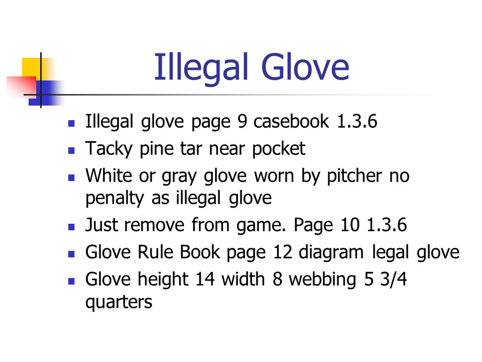 Illegal Glove Illegal glove page 9 casebook 1.3.6 Tacky pine tar near pocket White or gray glove worn by pitcher no penalty as illegal glove Just remove from game.