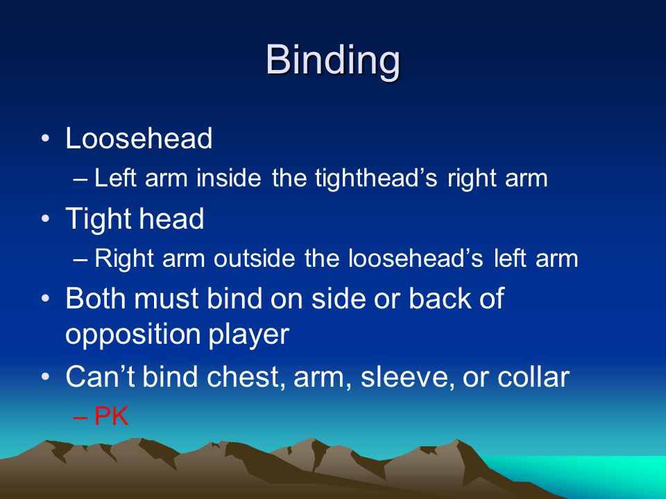 Binding Loosehead –Left arm inside the tighthead's right arm Tight head –Right arm outside the loosehead's left arm Both must bind on side or back of