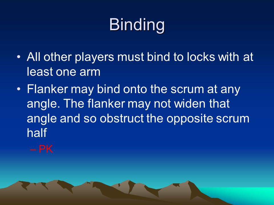 Binding All other players must bind to locks with at least one arm Flanker may bind onto the scrum at any angle. The flanker may not widen that angle