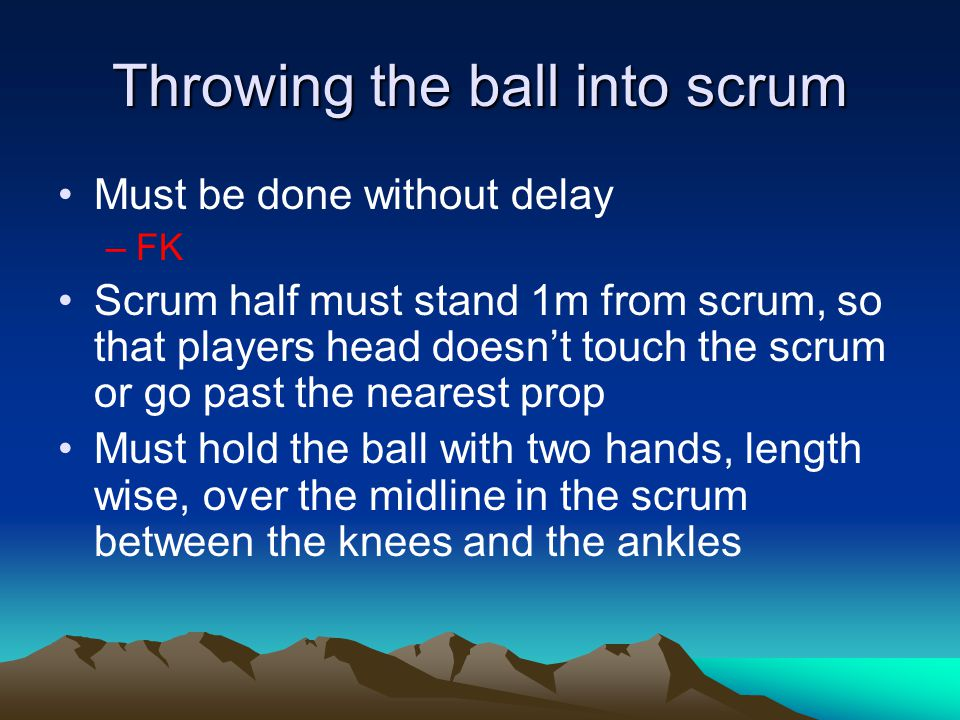Throwing the ball into scrum Must be done without delay –FK Scrum half must stand 1m from scrum, so that players head doesn't touch the scrum or go past the nearest prop Must hold the ball with two hands, length wise, over the midline in the scrum between the knees and the ankles