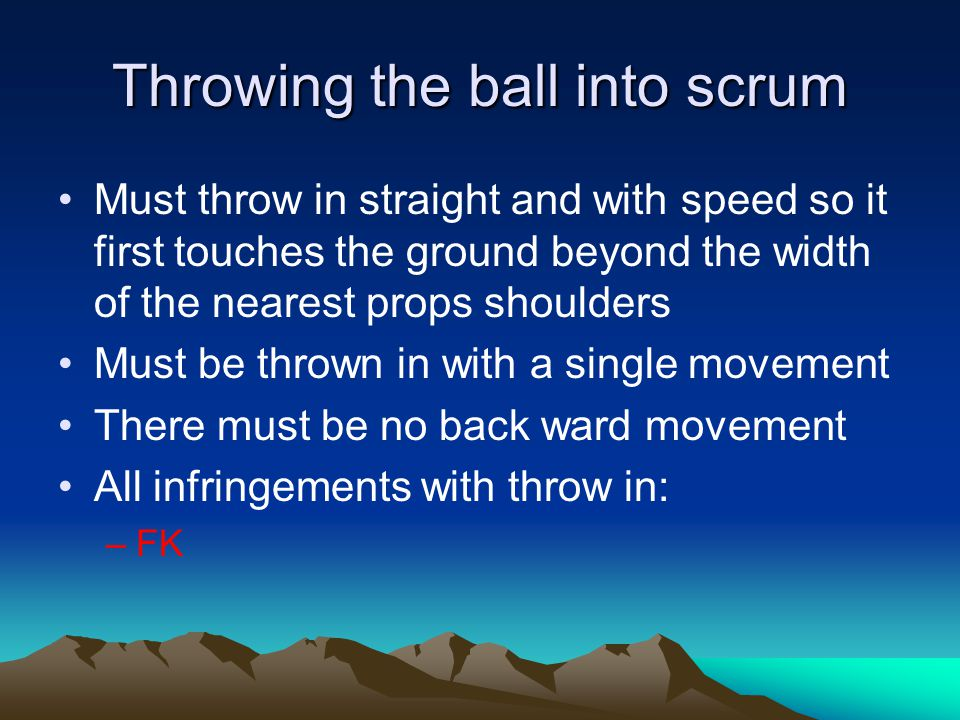 Throwing the ball into scrum Must throw in straight and with speed so it first touches the ground beyond the width of the nearest props shoulders Must