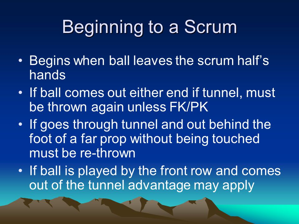 Beginning to a Scrum Begins when ball leaves the scrum half's hands If ball comes out either end if tunnel, must be thrown again unless FK/PK If goes through tunnel and out behind the foot of a far prop without being touched must be re-thrown If ball is played by the front row and comes out of the tunnel advantage may apply