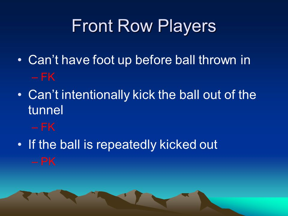 Front Row Players Can't have foot up before ball thrown in –FK Can't intentionally kick the ball out of the tunnel –FK If the ball is repeatedly kicke