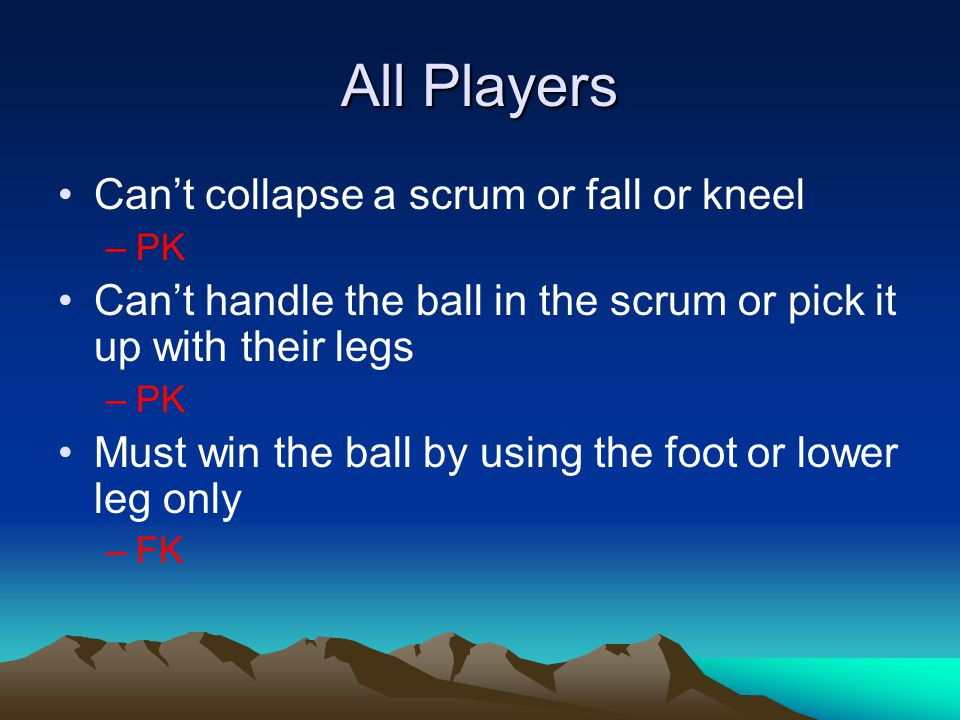 All Players Can't collapse a scrum or fall or kneel –PK Can't handle the ball in the scrum or pick it up with their legs –PK Must win the ball by using the foot or lower leg only –FK