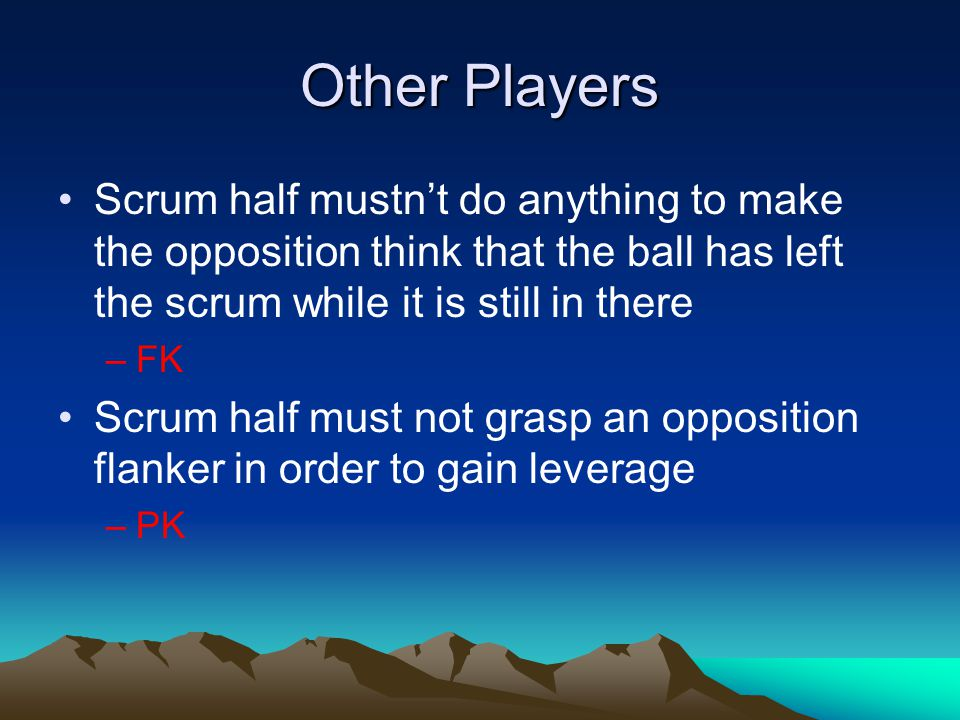 Other Players Scrum half mustn't do anything to make the opposition think that the ball has left the scrum while it is still in there –FK Scrum half must not grasp an opposition flanker in order to gain leverage –PK