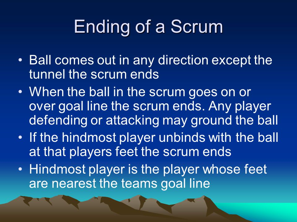 Ending of a Scrum Ball comes out in any direction except the tunnel the scrum ends When the ball in the scrum goes on or over goal line the scrum ends