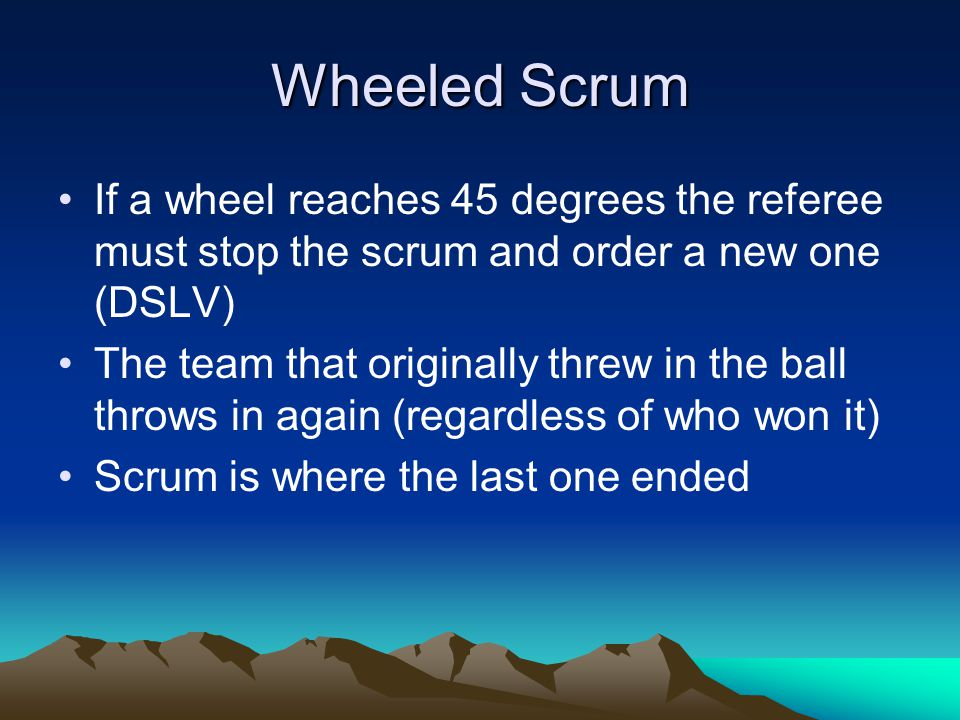 Wheeled Scrum If a wheel reaches 45 degrees the referee must stop the scrum and order a new one (DSLV) The team that originally threw in the ball throws in again (regardless of who won it) Scrum is where the last one ended