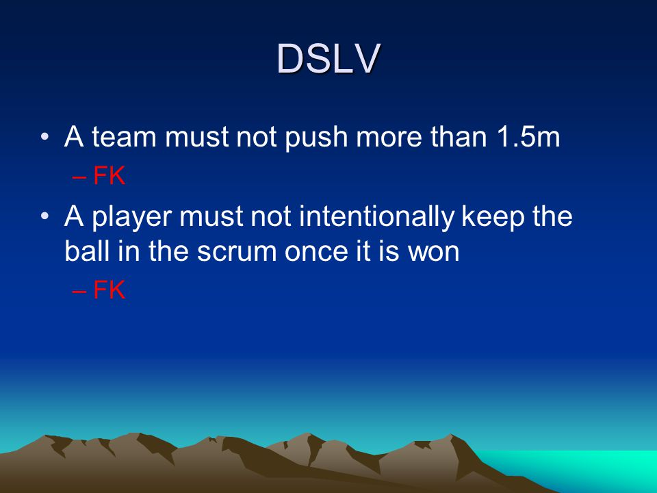 DSLV A team must not push more than 1.5m –FK A player must not intentionally keep the ball in the scrum once it is won –FK