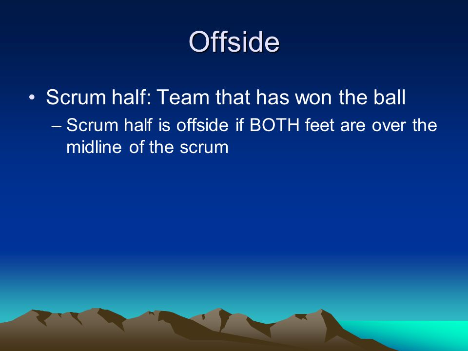 Offside Scrum half: Team that has won the ball –Scrum half is offside if BOTH feet are over the midline of the scrum