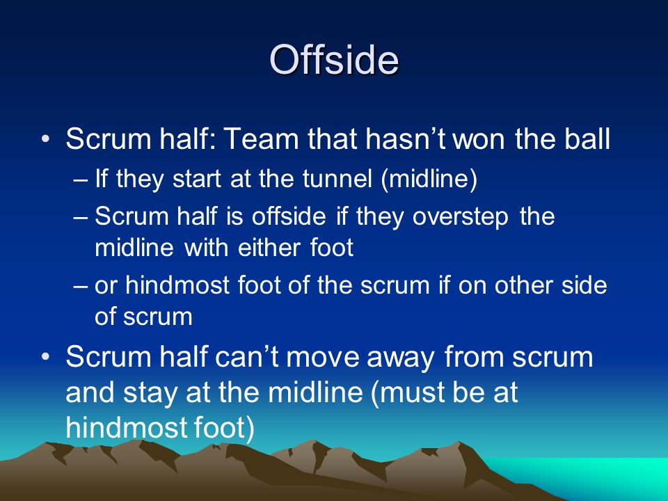 Offside Scrum half: Team that hasn't won the ball –If they start at the tunnel (midline) –Scrum half is offside if they overstep the midline with either foot –or hindmost foot of the scrum if on other side of scrum Scrum half can't move away from scrum and stay at the midline (must be at hindmost foot)