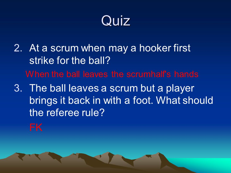 Quiz 2.At a scrum when may a hooker first strike for the ball? When the ball leaves the scrumhalf's hands 3.The ball leaves a scrum but a player bring