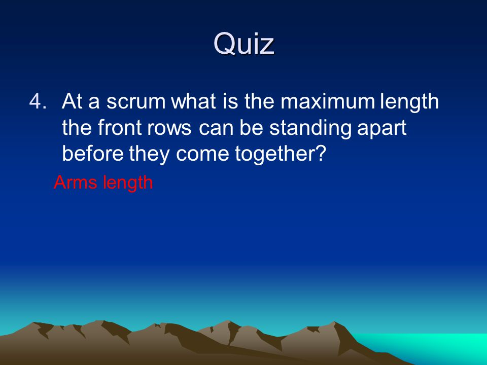 Quiz 4.At a scrum what is the maximum length the front rows can be standing apart before they come together? Arms length