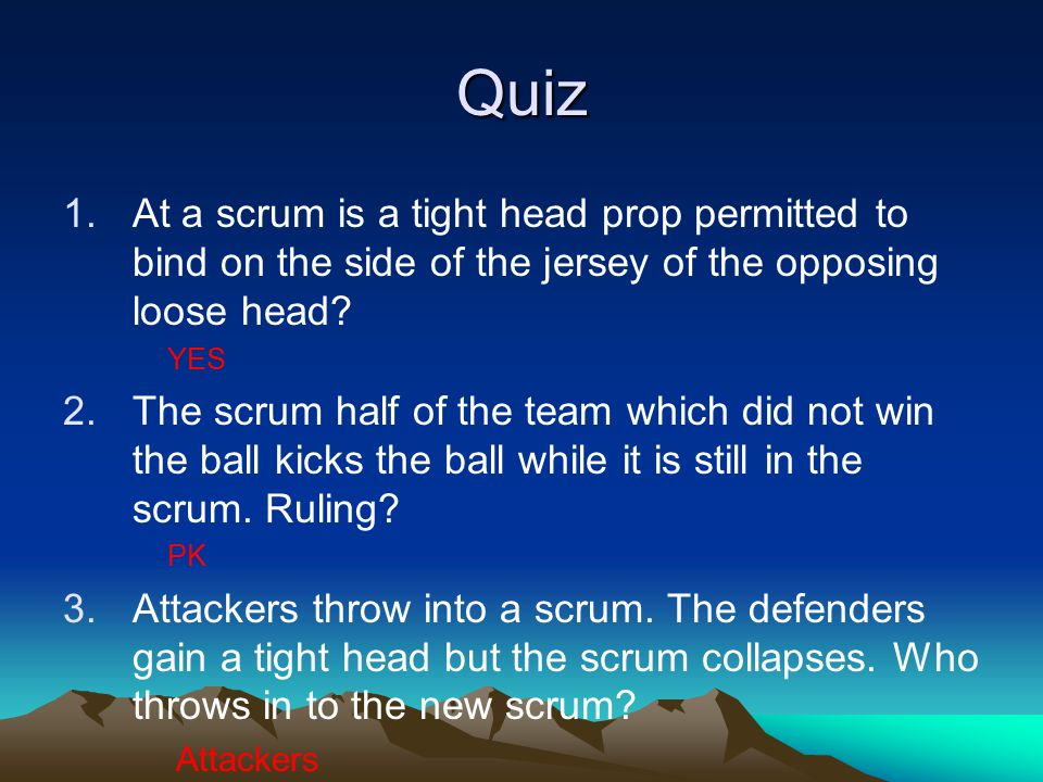Quiz 1.At a scrum is a tight head prop permitted to bind on the side of the jersey of the opposing loose head? YES 2.The scrum half of the team which