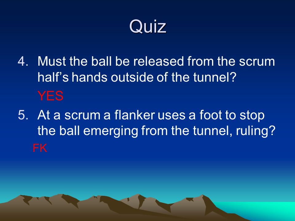 Quiz 4.Must the ball be released from the scrum half's hands outside of the tunnel.