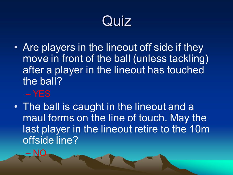 Quiz Are players in the lineout off side if they move in front of the ball (unless tackling) after a player in the lineout has touched the ball? –YES