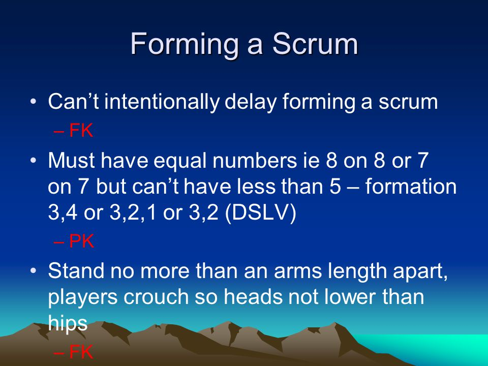 Forming a Scrum Can't intentionally delay forming a scrum –FK Must have equal numbers ie 8 on 8 or 7 on 7 but can't have less than 5 – formation 3,4 or 3,2,1 or 3,2 (DSLV) –PK Stand no more than an arms length apart, players crouch so heads not lower than hips –FK