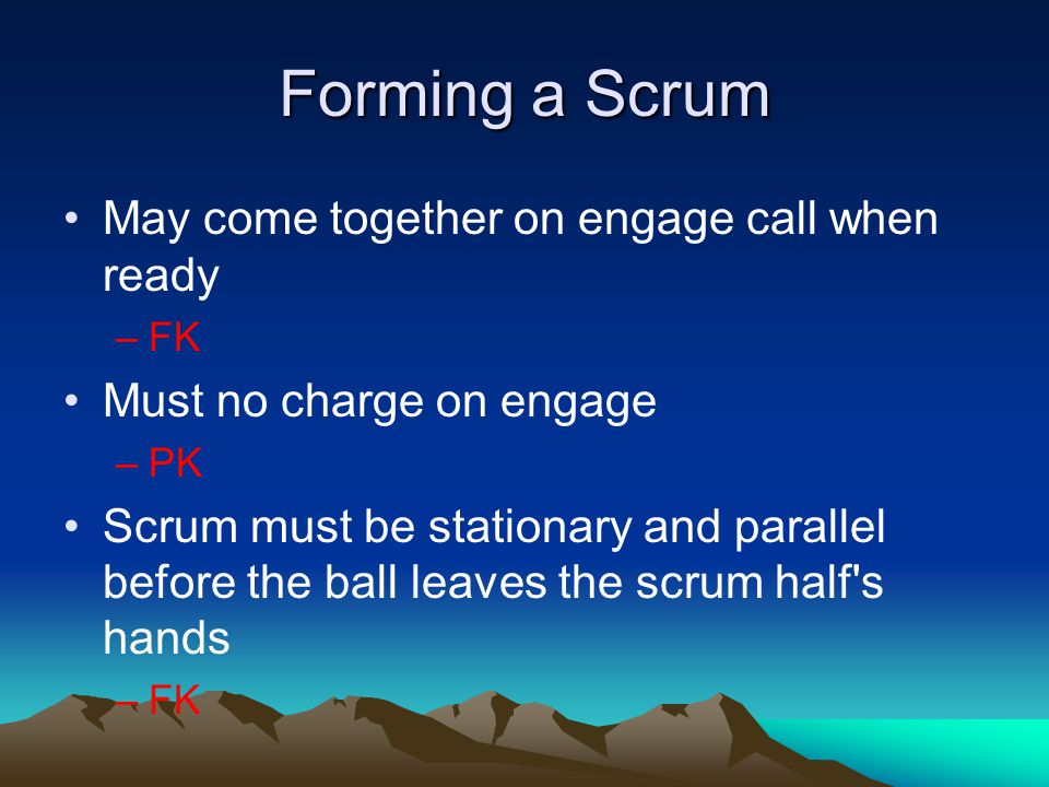 Forming a Scrum May come together on engage call when ready –FK Must no charge on engage –PK Scrum must be stationary and parallel before the ball lea