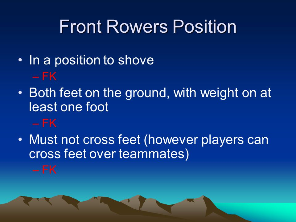 Front Rowers Position In a position to shove –FK Both feet on the ground, with weight on at least one foot –FK Must not cross feet (however players can cross feet over teammates) –FK