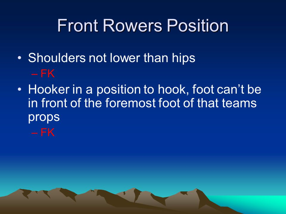Front Rowers Position Shoulders not lower than hips –FK Hooker in a position to hook, foot can't be in front of the foremost foot of that teams props –FK