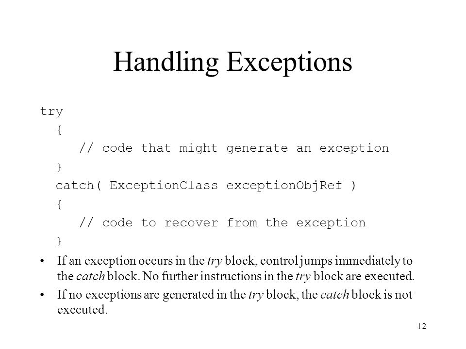 Handling Exceptions try { // code that might generate an exception } catch( ExceptionClass exceptionObjRef ) { // code to recover from the exception } If an exception occurs in the try block, control jumps immediately to the catch block.
