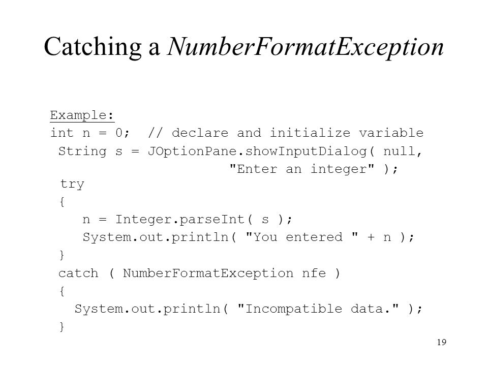 Catching a NumberFormatException Example: int n = 0; // declare and initialize variable String s = JOptionPane.showInputDialog( null, Enter an integer ); try { n = Integer.parseInt( s ); System.out.println( You entered + n ); } catch ( NumberFormatException nfe ) { System.out.println( Incompatible data. ); } 19