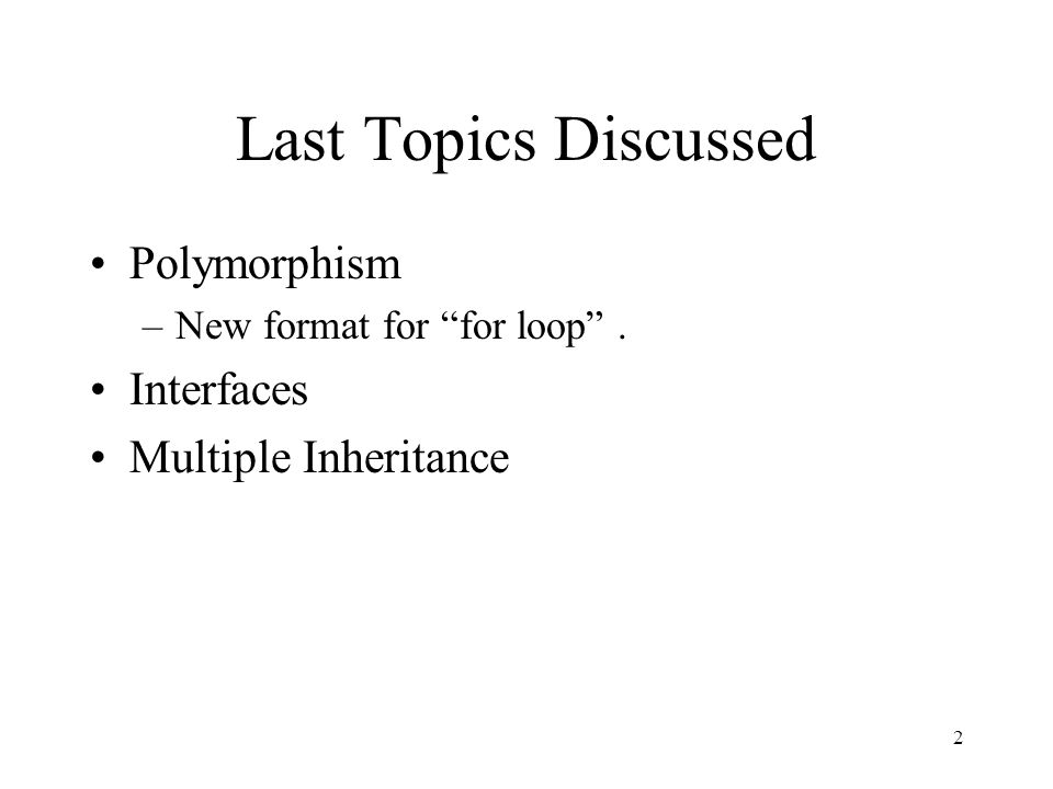 Last Topics Discussed Polymorphism –New format for for loop . Interfaces Multiple Inheritance 2