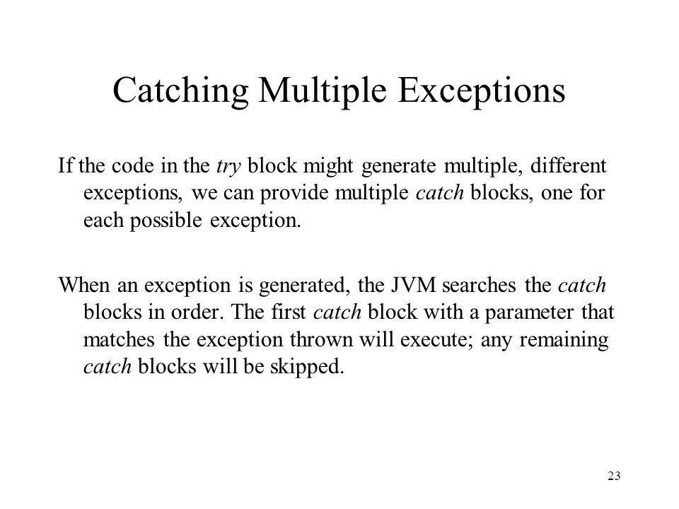 Catching Multiple Exceptions If the code in the try block might generate multiple, different exceptions, we can provide multiple catch blocks, one for each possible exception.