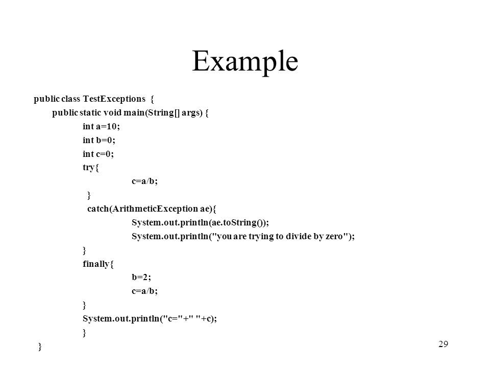 Example public class TestExceptions { public static void main(String[] args) { int a=10; int b=0; int c=0; try{ c=a/b; } catch(ArithmeticException ae){ System.out.println(ae.toString()); System.out.println( you are trying to divide by zero ); } finally{ b=2; c=a/b; } System.out.println( c= + +c); } 29