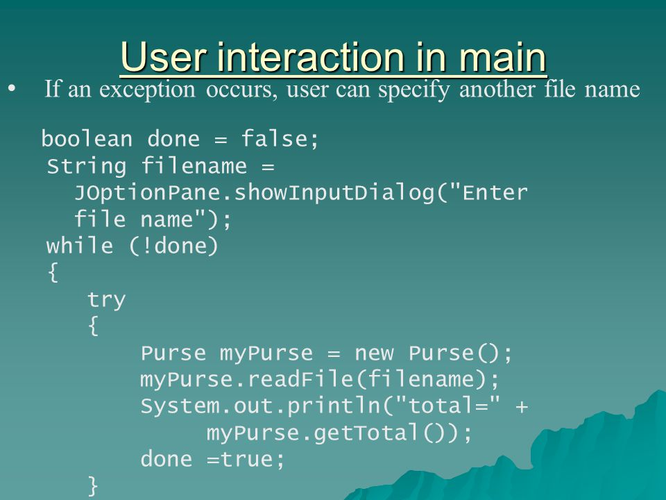 User interaction in main If an exception occurs, user can specify another file name boolean done = false; String filename = JOptionPane.showInputDialog( Enter file name ); while (!done) { try { Purse myPurse = new Purse(); myPurse.readFile(filename); System.out.println( total= + myPurse.getTotal()); done =true; }