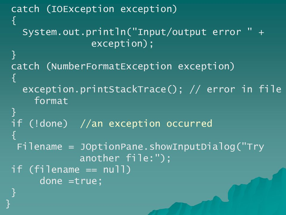 catch (IOException exception) { System.out.println( Input/output error + exception); } catch (NumberFormatException exception) { exception.printStackTrace(); // error in file format } if (!done) //an exception occurred { Filename = JOptionPane.showInputDialog( Try another file: ); if (filename == null) done =true; } }