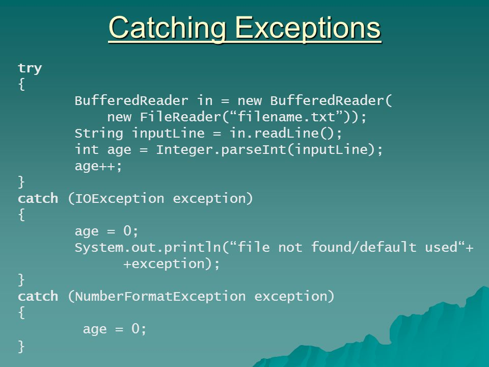 Catching Exceptions try { BufferedReader in = new BufferedReader( new FileReader( filename.txt )); String inputLine = in.readLine(); int age = Integer.parseInt(inputLine); age++; } catch (IOException exception) { age = 0; System.out.println( file not found/default used + +exception); } catch (NumberFormatException exception) { age = 0; }
