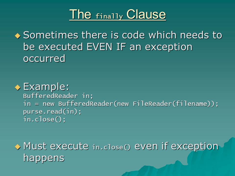 The finally Clause  Sometimes there is code which needs to be executed EVEN IF an exception occurred  Example: BufferedReader in; in = new BufferedReader(new FileReader(filename)); purse.read(in); in.close();  Must execute in.close() even if exception happens