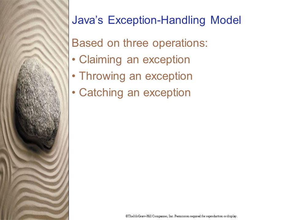 ©TheMcGraw-Hill Companies, Inc. Permission required for reproduction or display. Java's Exception-Handling Model Based on three operations: Claiming a