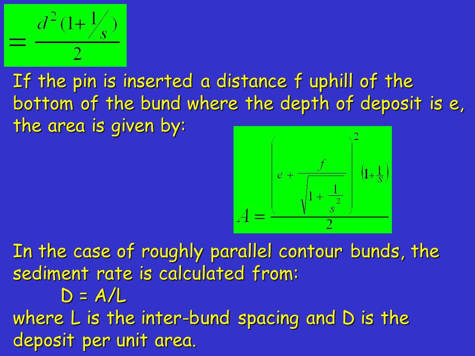 If the pin is inserted a distance f uphill of the bottom of the bund where the depth of deposit is e, the area is given by: In the case of roughly parallel contour bunds, the sediment rate is calculated from: D = A/L D = A/L where L is the inter-bund spacing and D is the deposit per unit area.