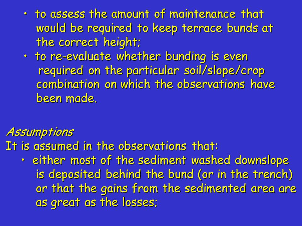 to assess the amount of maintenance that would be required to keep terrace bunds at the correct height; to assess the amount of maintenance that would be required to keep terrace bunds at the correct height; to re-evaluate whether bunding is even required on the particular soil/slope/crop combination on which the observations have been made.