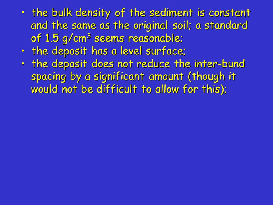 the bulk density of the sediment is constant and the same as the original soil; a standard of 1.5 g/cm 3 seems reasonable; the bulk density of the sediment is constant and the same as the original soil; a standard of 1.5 g/cm 3 seems reasonable; the deposit has a level surface; the deposit has a level surface; the deposit does not reduce the inter-bund spacing by a significant amount (though it would not be difficult to allow for this); the deposit does not reduce the inter-bund spacing by a significant amount (though it would not be difficult to allow for this);